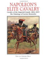 Napoleon's Elite Cavalry - Cavalry of the Imperial Guard - 1804-1815 - The Paintings of Lucien Rousselot